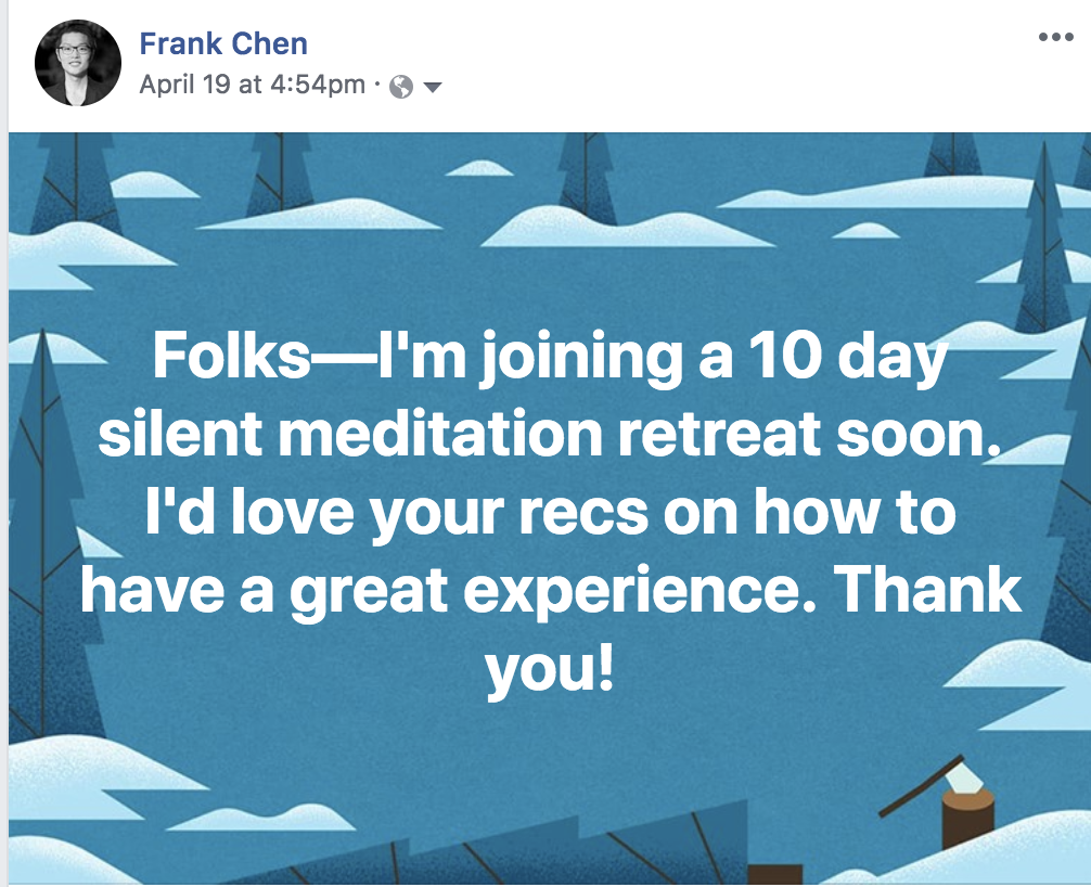 "Meditation question on FB ""Folks—I'm joining a 10 day silent meditation retreat soon. I'd love your recs on how to have a great experience. Thank you!"""