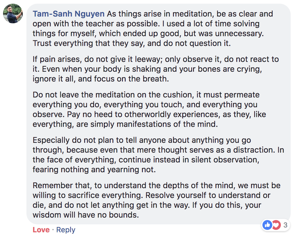 """As things arise in meditation, be as clear and open with the teacher as possible. I used a lot of time solving things for myself, which ended up good, but was unnecessary. Trust everything that they say, and do not question it. If pain arises, do not give it leeway; only observe it, do not react to it. Even when your body is shaking and your bones are crying, ignore it all, and focus on the breath. Do not leave the meditation on the cushion, it must permeate everything you do, everything you touch, and everything you observe. Pay no heed to otherworldly experiences, as they, like everything, are simply manifestations of the mind. Especially do not plan to tell anyone about anything you go through, because even that mere thought serves as a distraction. In the face of everything, continue instead in silent observation, fearing nothing and yearning not. Remember that, to understand the depths of the mind, we must be willing to sacrifice everything. Resolve yourself to understand or die, and do not let anything get in the way. If you do this, your wisdom will have no bounds."""